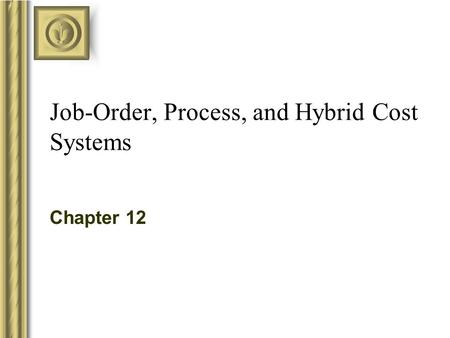Job-Order, Process, and Hybrid Cost Systems Chapter 12.