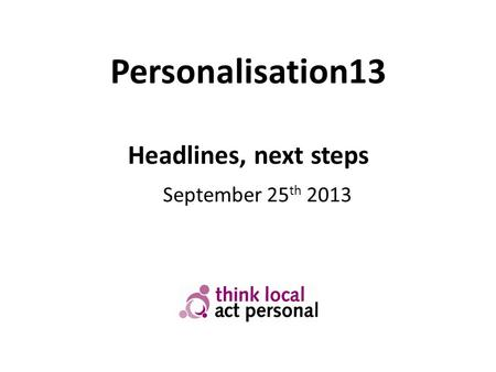 Personalisation13 Headlines, next steps September 25 th 2013.