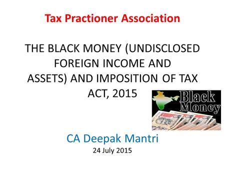 Tax Practioner Association THE BLACK MONEY (UNDISCLOSED FOREIGN INCOME AND ASSETS) AND IMPOSITION OF TAX ACT, 2015 CA Deepak Mantri 24 July 2015.