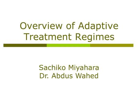 Overview of Adaptive Treatment Regimes Sachiko Miyahara Dr. Abdus Wahed.
