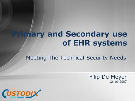 Meeting The Technical Security Needs Primary and Secondary use of EHR systems Filip De Meyer 12-10-2007.