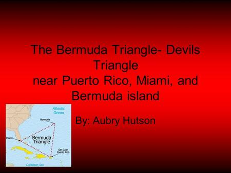 The Bermuda Triangle- Devils Triangle near Puerto Rico, Miami, and Bermuda island By: Aubry Hutson.