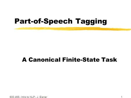 600.465 - Intro to NLP - J. Eisner1 Part-of-Speech Tagging A Canonical Finite-State Task.