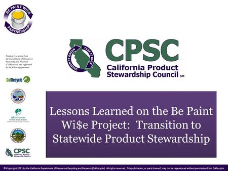 Lessons Learned on the Be Paint Wi$e Project: Transition to Statewide Product Stewardship © Copyright 2011 by the California Department of Resources Recycling.