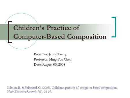 Children's Practice of Computer-Based Composition Presenter: Jenny Tseng Professor: Ming-Puu Chen Date: August 05, 2008 Nilsson, B. & Folkestad, G. (2005).