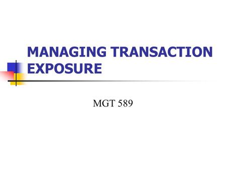 "MANAGING TRANSACTION EXPOSURE MGT 589. Transaction Exposure ""When the future cash transactions of a firm are affected by exchange rate fluctuations"" identify."