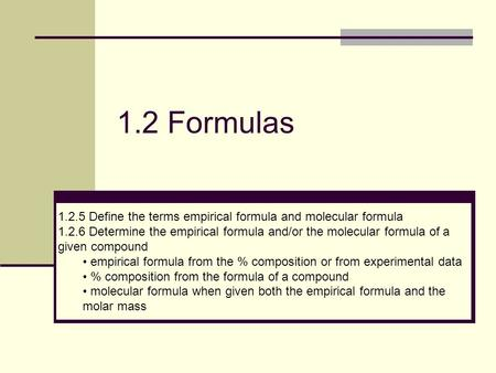 1.2 Formulas 1.2.5 Define the terms empirical formula and molecular formula 1.2.6 Determine the empirical formula and/or the molecular formula of a given.