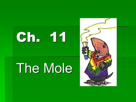 Ch. 11 The Mole 11.1 Measuring Matter  Mole- SI base unit used to measure the amount of a substance  Equal to the number of representative particles.