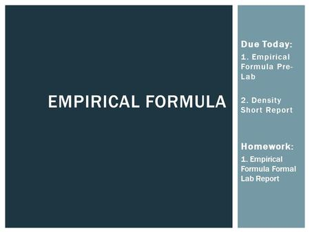 EMPIRICAL FORMULA Due Today: 1. Empirical Formula Pre- Lab 2. Density Short Report Homework: 1. Empirical Formula Formal Lab Report.