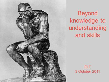 Beyond knowledge to understanding and skills ELT 3 October 2011.