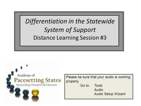 Please be sure that your audio is working properly. Go to: Tools Audio Audio Setup Wizard Differentiation in the Statewide System of Support Distance Learning.