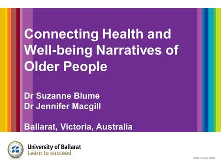 Connecting Health and Well-being Narratives of Older People Dr Suzanne Blume Dr Jennifer Macgill Ballarat, Victoria, Australia.