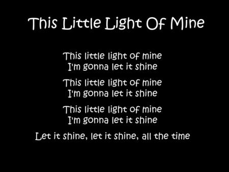 This Little Light Of Mine This little light of mine I'm gonna let it shine Let it shine, let it shine, all the time.