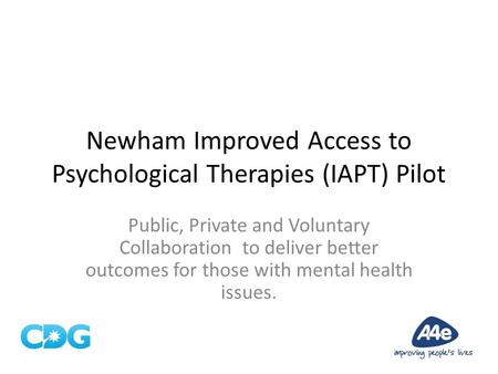 Newham Improved Access to Psychological Therapies (IAPT) Pilot Public, Private and Voluntary Collaboration to deliver better outcomes for those with mental.