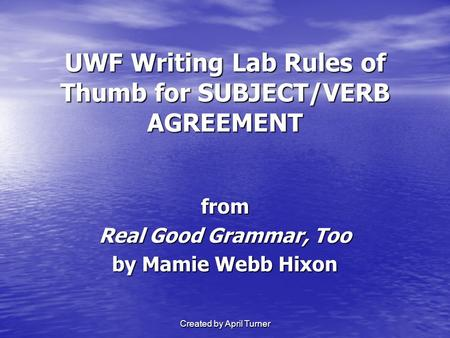 Created by April Turner UWF Writing Lab Rules of Thumb for SUBJECT/VERB AGREEMENT from Real Good Grammar, Too by Mamie Webb Hixon.