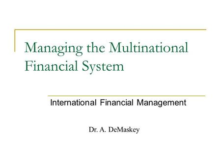 Dr. A. DeMaskey Managing the Multinational Financial System International Financial Management.