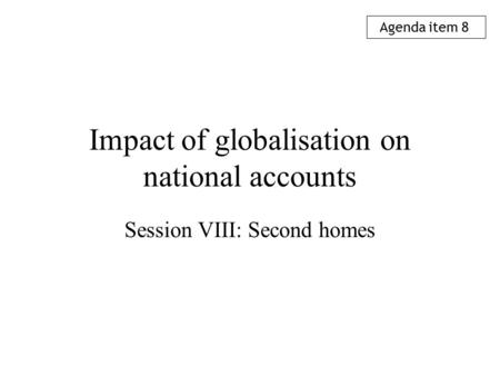 Impact of globalisation on national accounts Session VIII: Second homes Agenda item 8.