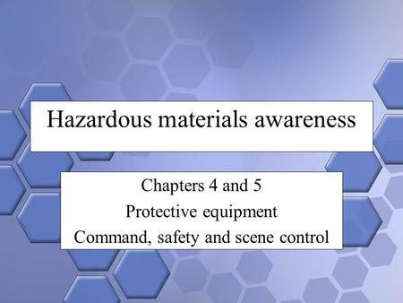 Hazardous materials awareness Chapters 4 and 5 Protective equipment Command, safety and scene control.