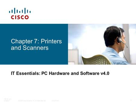 © 2006 Cisco Systems, Inc. All rights reserved.Cisco Public ITE PC v4.0 Chapter 7 1 Chapter 7: Printers and Scanners IT Essentials: PC Hardware and Software.