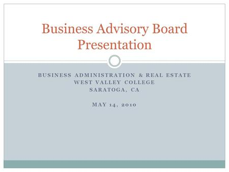 BUSINESS ADMINISTRATION & REAL ESTATE WEST VALLEY COLLEGE SARATOGA, CA MAY 14, 2010 Business Advisory Board Presentation.