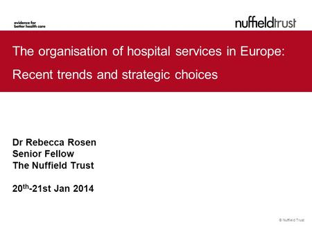 © Nuffield Trust The organisation of hospital services in Europe: Recent trends and strategic choices Dr Rebecca Rosen Senior Fellow The Nuffield Trust.