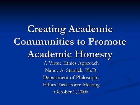 Creating Academic Communities to Promote Academic Honesty A Virtue Ethics Approach Nancy A. Stanlick, Ph.D. Department of Philosophy Ethics Task Force.