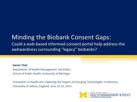 "Minding the Biobank Consent Gaps: Could a web-based informed consent portal help address the awkwardness surrounding ""legacy"" biobanks? Daniel Thiel Department."