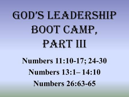 God's leadership boot camp, part iii Numbers 11:10-17; 24-30 Numbers 13:1– 14:10 Numbers 26:63-65.