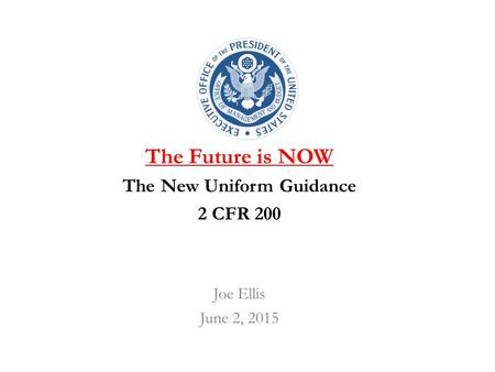 The Future is NOW The New Uniform Guidance 2 CFR 200 Joe Ellis June 2, 2015.
