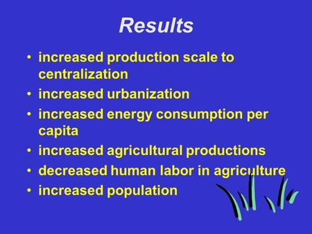 Results increased production scale to centralization increased urbanization increased energy consumption per capita increased agricultural productions.
