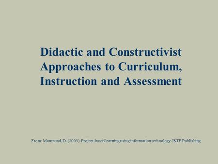 Didactic and Constructivist Approaches to Curriculum, Instruction and Assessment From: Moursund, D. (2003). Project-based learning using information technology.