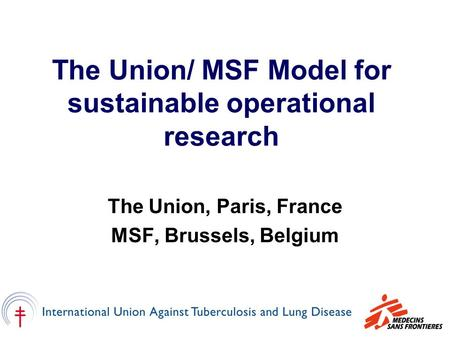 The Union/ MSF Model for sustainable operational research The Union, Paris, France MSF, Brussels, Belgium.