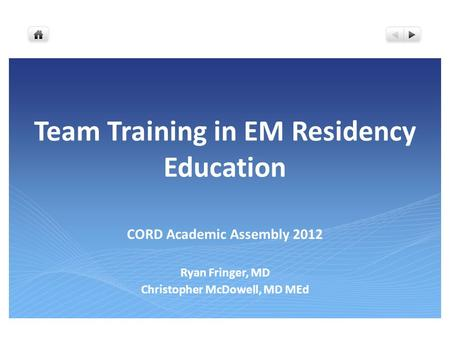 Team Training in EM Residency Education CORD Academic Assembly 2012 Ryan Fringer, MD Christopher McDowell, MD MEd.