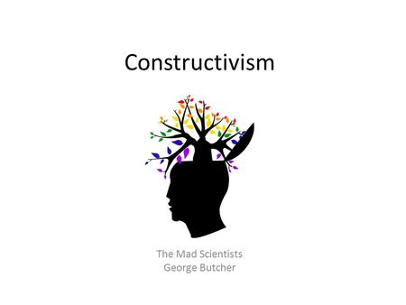 Constructivism The Mad Scientists George Butcher.