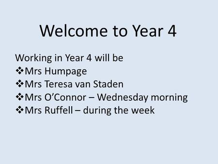 Welcome to Year 4 Working in Year 4 will be  Mrs Humpage  Mrs Teresa van Staden  Mrs O'Connor – Wednesday morning  Mrs Ruffell – during the week.