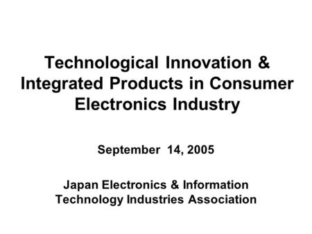 Technological Innovation & Integrated Products in Consumer Electronics Industry September 14, 2005 Japan Electronics & Information Technology Industries.