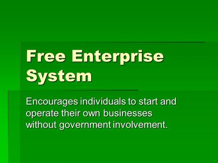 Free Enterprise System Encourages individuals to start and operate their own businesses without government involvement.