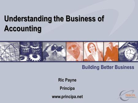 Understanding the Business of Accounting Building Better Business Ric Payne Principa www.principa.net.