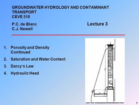 1 GROUNDWATER HYDROLOGY AND CONTAMINANT TRANSPORT CEVE 518 P.C. de Blanc C.J. Newell 1.Porosity and Density Continued 2.Saturation and Water Content 3.Darcy.