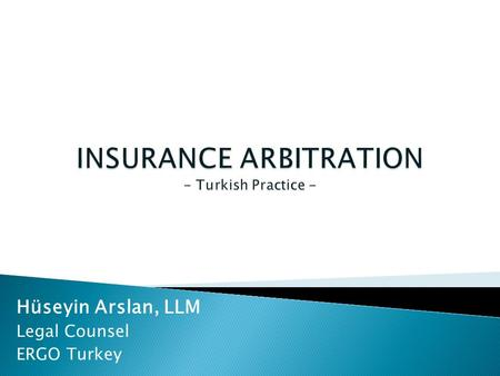 "Hüseyin Arslan, LLM Legal Counsel ERGO Turkey. Hüseyin Arslan, LLM. ""Insurance Arbitration [Turkish Practice]""  Insurance litigation in Turkey has long."