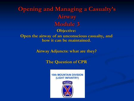 Opening and Managing a Casualty's Airway Module 3 Objective: Open the airway of an unconscious casualty, and how it can be maintained. Airway Adjuncts: