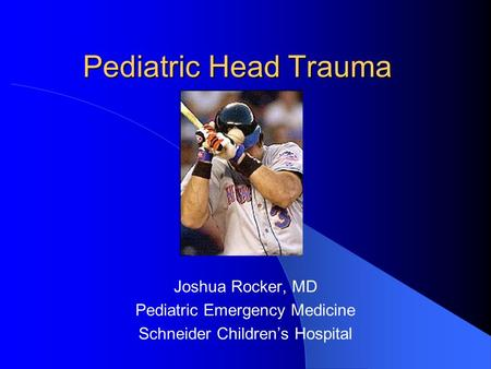 Pediatric Head Trauma Joshua Rocker, MD Pediatric Emergency Medicine Schneider Children's Hospital.