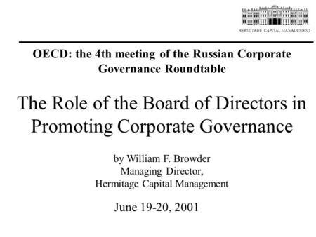 HERMITAGE CAPITAL MANAGEMENT The Role of the Board of Directors in Promoting Corporate Governance by William F. Browder Managing Director, Hermitage Capital.