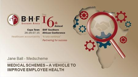 MEDICAL SCHEMES – A VEHICLE TO IMPROVE EMPLOYEE HEALTH Jane Ball - Medscheme.