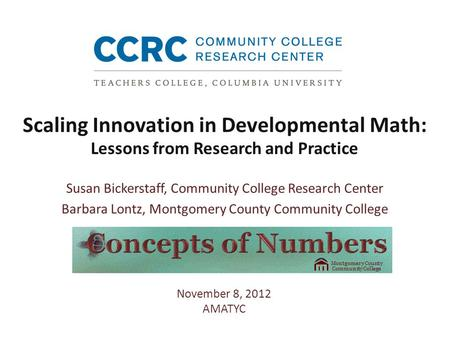 Scaling Innovation in Developmental Math: Lessons from Research and Practice Susan Bickerstaff, Community College Research Center Barbara Lontz, Montgomery.