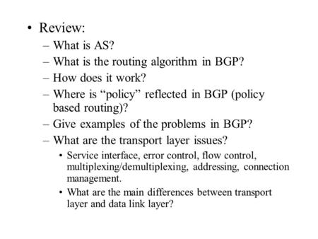 "Review: –What is AS? –What is the routing algorithm in BGP? –How does it work? –Where is ""policy"" reflected in BGP (policy based routing)? –Give examples."