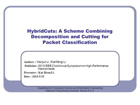HybridCuts: A Scheme Combining Decomposition and Cutting for Packet Classification Authors : Wenjun Li, Xianfeng Li Publisher : 2013 IEEE 21st Annual Symposium.