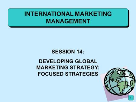 INTERNATIONAL MARKETING MANAGEMENT SESSION 14: DEVELOPING GLOBAL MARKETING STRATEGY: FOCUSED STRATEGIES 1.