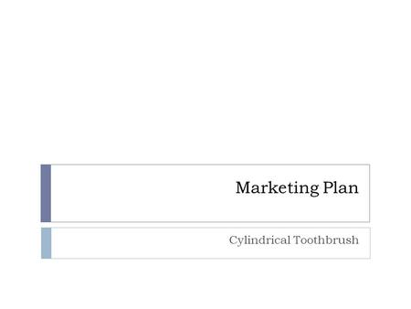 Marketing Plan Cylindrical Toothbrush. Market Size  World population : 6,886,200,000 =>too big  Lets focus on UK, instead  ~58 million people  Minors.