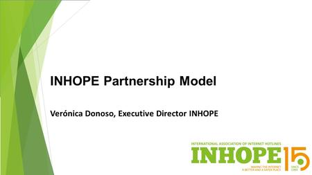 INHOPE Partnership Model Verónica Donoso, Executive Director INHOPE.